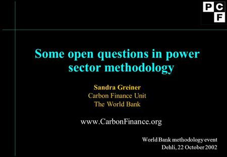 Some open questions in power sector methodology Sandra Greiner Carbon Finance Unit The World Bank www.CarbonFinance.org World Bank methodology event Dehli,
