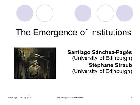 Edinburgh, 17th May 2008The Emergence of Institutions1 1 Santiago Sánchez-Pagés (University of Edinburgh) Stéphane Straub (University of Edinburgh)