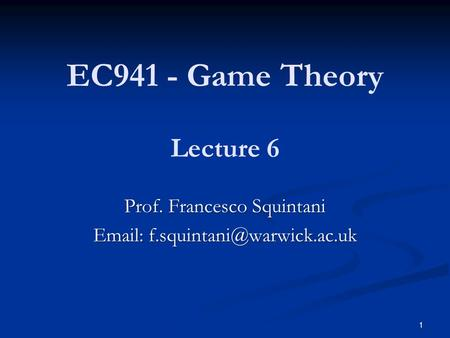 EC941 - Game Theory Prof. Francesco Squintani   Lecture 6 1.