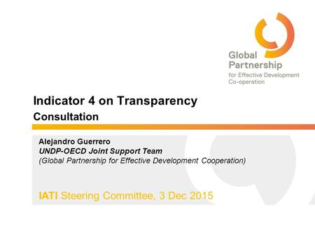 5 April, 2013 Indicator 4 on Transparency Consultation IATI Steering Committee, 3 Dec 2015 Alejandro Guerrero UNDP-OECD Joint Support Team (Global Partnership.