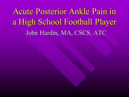Acute Posterior Ankle Pain in a High School Football Player John Hardin, MA, CSCS, ATC.