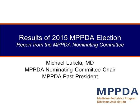 Results of 2015 MPPDA Election Report from the MPPDA Nominating Committee Michael Lukela, MD MPPDA Nominating Committee Chair MPPDA Past President.