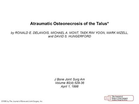 Atraumatic Osteonecrosis of the Talus* by RONALD E. DELANOIS, MICHAEL A. MONT, TAEK RIM YOON, MARK MIZELL, and DAVID S. HUNGERFORD J Bone Joint Surg Am.
