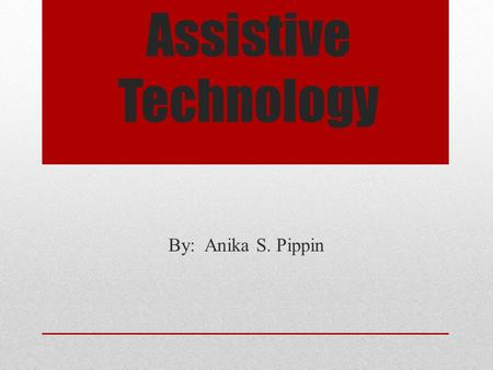 Assistive Technology By: Anika S. Pippin. What is Assistive Technology (AT)? According to the Assistive Technology Industry Association (2015), also known.