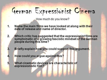 German Expressionist Cinema How much do you know? 1.Name the main films we have looked at along with their date of release and name of director. 2.Which.