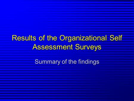 Results of the Organizational Self Assessment Surveys Summary of the findings.