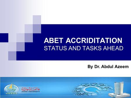 ABET ACCRIDITATION STATUS AND TASKS AHEAD By Dr. Abdul Azeem.