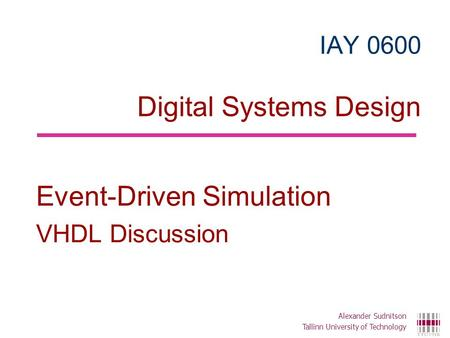 IAY 0600 Digital Systems Design Event-Driven Simulation VHDL Discussion Alexander Sudnitson Tallinn University of Technology.