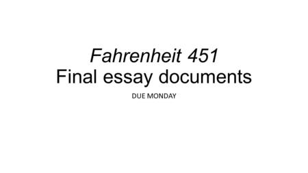 Fahrenheit 451 Final essay documents DUE MONDAY. Fahrenheit 451 final paper points ____/10 draft with star revision marks ____/10 draft with conference.
