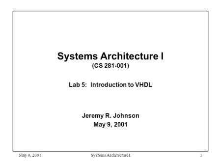 May 9, 2001Systems Architecture I1 Systems Architecture I (CS 281-001) Lab 5: Introduction to VHDL Jeremy R. Johnson May 9, 2001.