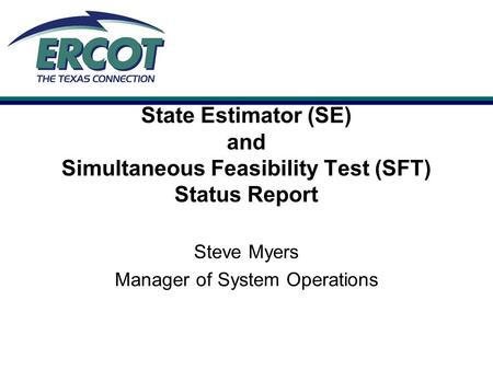 State Estimator (SE) and Simultaneous Feasibility Test (SFT) Status Report Steve Myers Manager of System Operations.