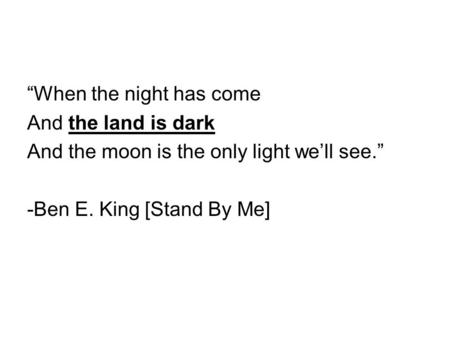 """When the night has come And the land is dark And the moon is the only light we'll see."" -Ben E. King [Stand By Me]"