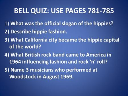BELL QUIZ: USE PAGES 781-785 1) What was the official slogan of the hippies? 2) Describe hippie fashion. 3) What California city became the hippie capital.