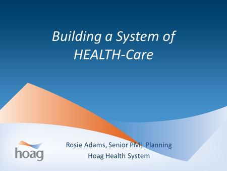 Building a System of HEALTH-Care Rosie Adams, Senior PM| Planning Hoag Health System.