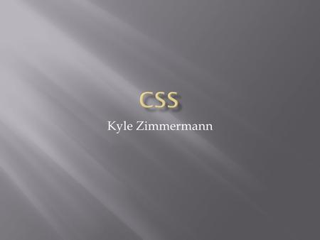 Kyle Zimmermann.  What are CSS?  History  The Box Model  CSS Styles  Rules and Selectors  Cascade & Specificity  Inheritance  Video  Demo.