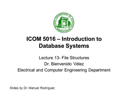 ICOM 5016 – Introduction to Database Systems Lecture 13- File Structures Dr. Bienvenido Vélez Electrical and Computer Engineering Department Slides by.