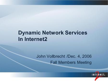 Dynamic Network Services In Internet2 John Vollbrecht /Dec. 4, 2006 Fall Members Meeting.