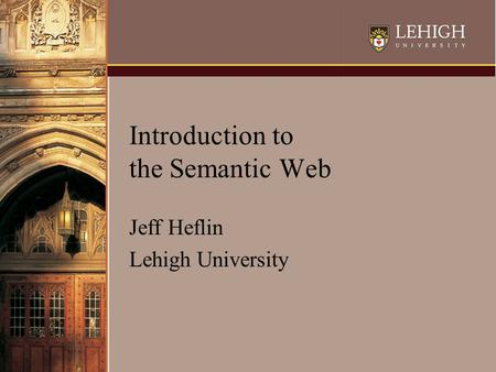 Introduction to the Semantic Web Jeff Heflin Lehigh University.