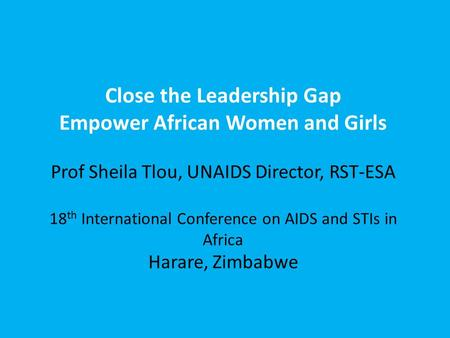 Close the Leadership Gap Empower African Women and Girls Prof Sheila Tlou, UNAIDS Director, RST-ESA 18 th International Conference on AIDS and STIs in.