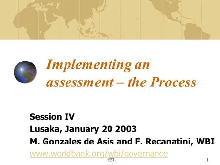 SEL1 Implementing an assessment – the Process Session IV Lusaka, January 20 2003 M. Gonzales de Asis and F. Recanatini, WBI www.worldbank.org/wbi/governance.