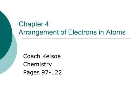 Chapter 4: Arrangement of Electrons in Atoms Coach Kelsoe Chemistry Pages 97-122.