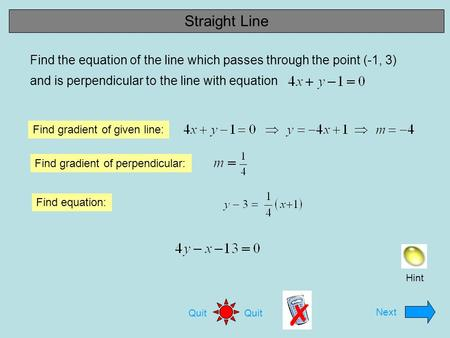Next Quit Find the equation of the line which passes through the point (-1, 3) and is perpendicular to the line with equation Find gradient of given line: