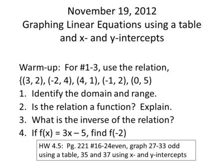 November 19, 2012 Graphing Linear Equations using a table and x- and y-intercepts Warm-up: For #1-3, use the relation, {(3, 2), (-2, 4), (4, 1), (-1, 2),