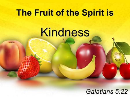 The Fruit of the Spirit is Kindness Galatians 5:22.