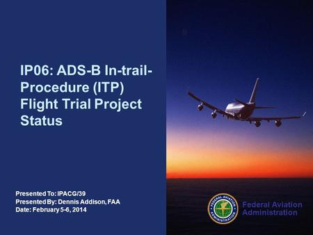 Federal Aviation Administration Presented To: IPACG/39 Presented By: Dennis Addison, FAA Date: February 5-6, 2014 IP06: ADS-B In-trail- Procedure (ITP)