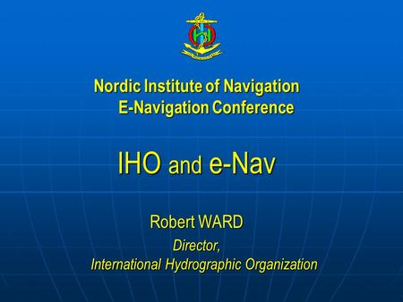 Nordic Institute of Navigation E-Navigation Conference IHO and e-Nav Robert WARD Director, International Hydrographic Organization.