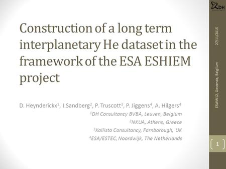 Construction of a long term interplanetary He dataset in the framework of the ESA ESHIEM project D. Heynderickx 1, I.Sandberg 2, P. Truscott 3, P. Jiggens.