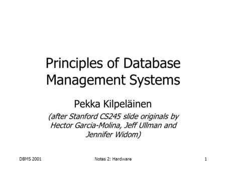 DBMS 2001Notes 2: Hardware1 Principles of Database Management Systems Pekka Kilpeläinen (after Stanford CS245 slide originals by Hector Garcia-Molina,