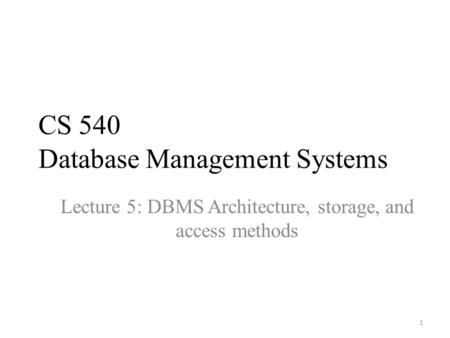 CS 540 Database Management Systems Lecture 5: DBMS Architecture, storage, and access methods 1.