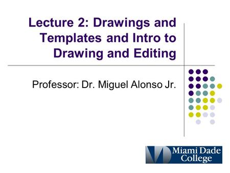 Lecture 2: Drawings and Templates and Intro to Drawing and Editing Professor: Dr. Miguel Alonso Jr.