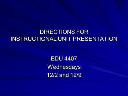 DIRECTIONS FOR INSTRUCTIONAL UNIT PRESENTATION EDU 4407 Wednesdays 12/2 and 12/9.