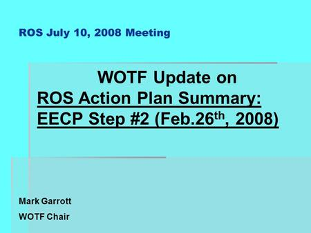 ROS July 10, 2008 Meeting WOTF Update on ROS Action Plan Summary: EECP Step #2 (Feb.26 th, 2008) Mark Garrott WOTF Chair.