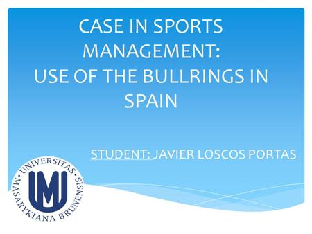 CASE IN SPORTS MANAGEMENT: USE OF THE BULLRINGS IN SPAIN STUDENT: JAVIER LOSCOS PORTAS.