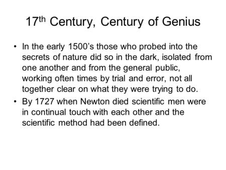 17 th Century, Century of Genius In the early 1500's those who probed into the secrets of nature did so in the dark, isolated from one another and from.