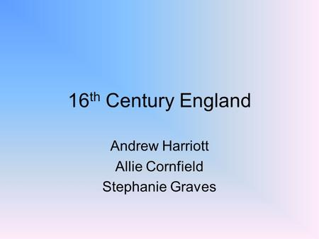 16 th Century England Andrew Harriott Allie Cornfield Stephanie Graves.