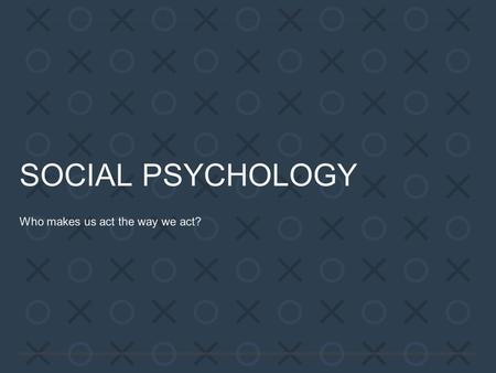SOCIAL PSYCHOLOGY Who makes us act the way we act?