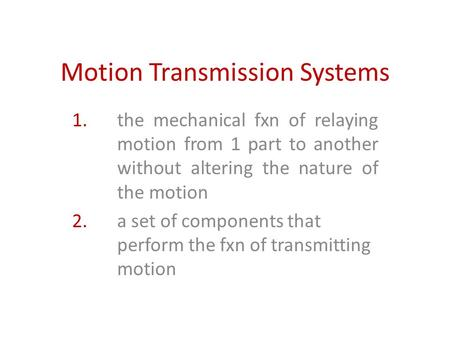 Motion Transmission Systems 1. the mechanical fxn of relaying motion from 1 part to another without altering the nature of the motion 2. a set of components.