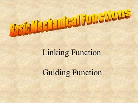 Linking Function Guiding Function. Motion Transmission Motion Transformation.