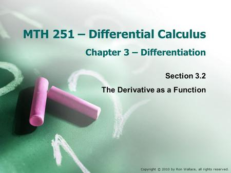 MTH 251 – Differential Calculus Chapter 3 – Differentiation Section 3.2 The Derivative as a Function Copyright © 2010 by Ron Wallace, all rights reserved.