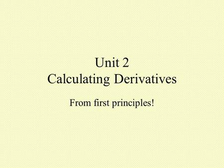 Unit 2 Calculating Derivatives From first principles!