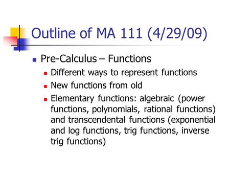 Outline of MA 111 (4/29/09) Pre-Calculus – Functions Different ways to represent functions New functions from old Elementary functions: algebraic (power.