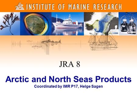 1 1 Arctic and North Seas Products Coordinated by IMR P17, Helge Sagen JRA 8.