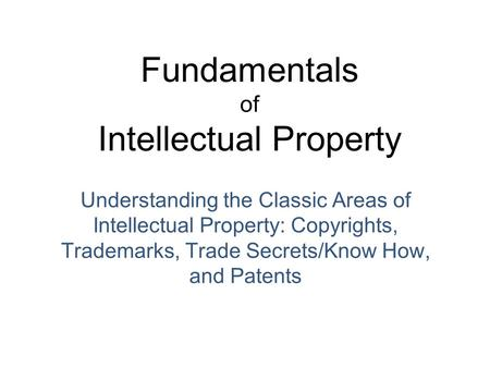 Fundamentals of Intellectual Property Understanding the Classic Areas of Intellectual Property: Copyrights, Trademarks, Trade Secrets/Know How, and Patents.