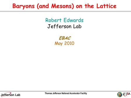 Baryons (and Mesons) on the Lattice Robert Edwards Jefferson Lab EBAC May 2010 TexPoint fonts used in EMF. Read the TexPoint manual before you delete this.