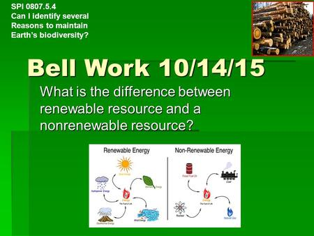 Bell Work 10/14/15 What is the difference between renewable resource and a nonrenewable resource? SPI 0807.5.4 Can I identify several Reasons to maintain.