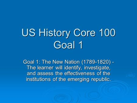 US History Core 100 Goal 1 Goal 1: The New Nation (1789-1820) - The learner will identify, investigate, and assess the effectiveness of the institutions.